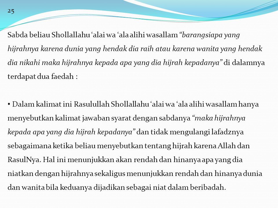 25 Sabda beliau Shollallahu 'alai wa 'ala alihi wasallam barangsiapa yang hijrahnya karena dunia yang hendak dia raih atau karena wanita yang hendak dia nikahi maka hijrahnya kepada apa yang dia hijrah kepadanya di dalamnya terdapat dua faedah : • Dalam kalimat ini Rasulullah Shollallahu 'alai wa 'ala alihi wasallam hanya menyebutkan kalimat jawaban syarat dengan sabdanya maka hijrahnya kepada apa yang dia hijrah kepadanya dan tidak mengulangi lafadznya sebagaimana ketika beliau menyebutkan tentang hijrah karena Allah dan RasulNya.