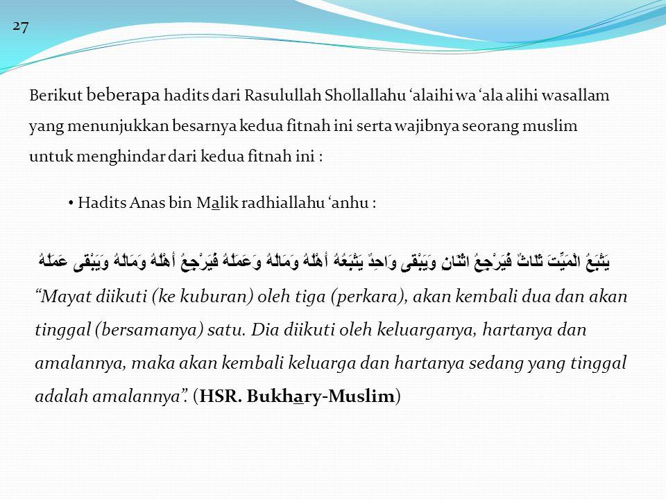 27 Berikut beberapa hadits dari Rasulullah Shollallahu 'alaihi wa 'ala alihi wasallam yang menunjukkan besarnya kedua fitnah ini serta wajibnya seorang muslim untuk menghindar dari kedua fitnah ini : • Hadits Anas bin Malik radhiallahu 'anhu : يَتْبَعُ الْمَيِّتَ ثَلَاثٌ فَيَرْجِعُ اثْنَانِ وَيَبْقَى وَاحِدٌ يَتْبَعُهُ أَهْلُهُ وَمَالُهُ وَعَمَلُهُ فَيَرْجِعُ أَهْلُهُ وَمَالُهُ وَيَبْقَى عَمَلُهُ Mayat diikuti (ke kuburan) oleh tiga (perkara), akan kembali dua dan akan tinggal (bersamanya) satu.