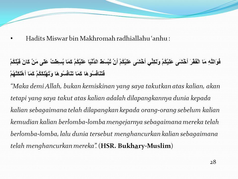 28 • Hadits Miswar bin Makhromah radhiallahu 'anhu : فَوَاللَّهِ مَا الْفَقْرَ أَخْشَى عَلَيْكُمْ وَلَكِنِّي أَخْشَى عَلَيْكُمْ أَنْ تُبْسَطَ الدُّنْيَا عَلَيْكُمْ كَمَا بُسِطَتْ عَلَى مَنْ كَانَ قَبْلَكُمْ فَتَنَافَسُوهَا كَمَا تَنَافَسُوهَا وَتُهْلِكَكُمْ كَمَا أَهْلَكَتْهُمْ Maka demi Allah, bukan kemiskinan yang saya takutkan atas kalian, akan tetapi yang saya takut atas kalian adalah dilapangkannya dunia kepada kalian sebagaimana telah dilapangkan kepada orang-orang sebelum kalian kemudian kalian berlomba-lomba mengejarnya sebagaimana mereka telah berlomba-lomba, lalu dunia tersebut menghancurkan kalian sebagaimana telah menghancurkan mereka .