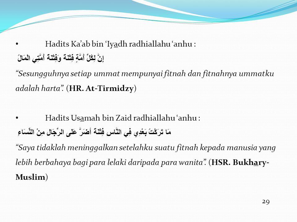 29 • Hadits Ka'ab bin 'Iyadh radhiallahu 'anhu : إِنَّ لِكُلِّ أُمَّةٍ فِتْنَةً وَفِتْنَةُ أُمَّتِي الْمَالُ Sesungguhnya setiap ummat mempunyai fitnah dan fitnahnya ummatku adalah harta .