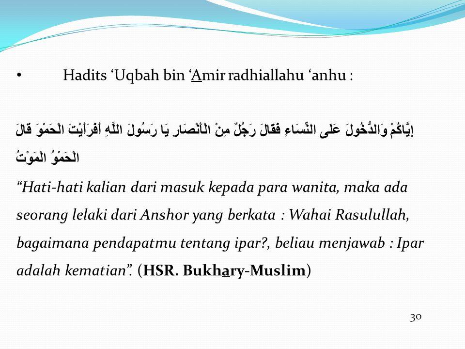 30 • Hadits 'Uqbah bin 'Amir radhiallahu 'anhu : إِيَّاكُمْ وَالدُّخُولَ عَلَى النِّسَاءِ فَقَالَ رَجُلٌ مِنْ الْأَنْصَارِ يَا رَسُولَ اللَّهِ أَفَرَأَيْتَ الْحَمْوَ قَالَ الْحَمْوُ الْمَوْتُ Hati-hati kalian dari masuk kepada para wanita, maka ada seorang lelaki dari Anshor yang berkata : Wahai Rasulullah, bagaimana pendapatmu tentang ipar?, beliau menjawab : Ipar adalah kematian .