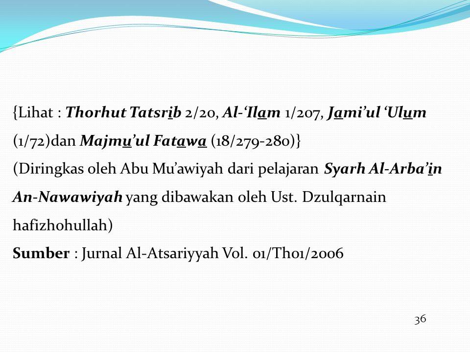 36 {Lihat : Thorhut Tatsrib 2/20, Al-'Ilam 1/207, Jami'ul 'Ulum (1/72)dan Majmu'ul Fatawa (18/279-280)} (Diringkas oleh Abu Mu'awiyah dari pelajaran Syarh Al-Arba'in An-Nawawiyah yang dibawakan oleh Ust.