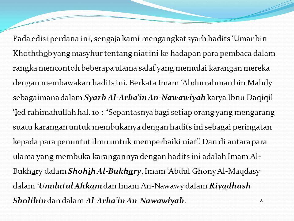 2 Pada edisi perdana ini, sengaja kami mengangkat syarh hadits 'Umar bin Khoththob yang masyhur tentang niat ini ke hadapan para pembaca dalam rangka mencontoh beberapa ulama salaf yang memulai karangan mereka dengan membawakan hadits ini.