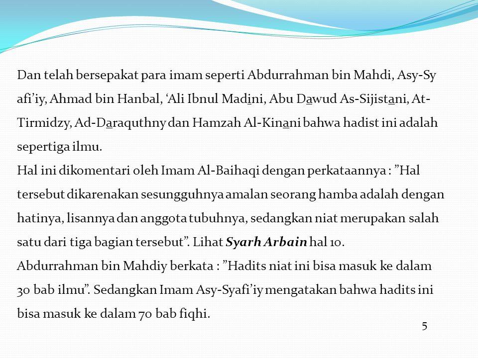 5 Dan telah bersepakat para imam seperti Abdurrahman bin Mahdi, Asy-Sy afi'iy, Ahmad bin Hanbal, 'Ali Ibnul Madini, Abu Dawud As-Sijistani, At- Tirmidzy, Ad-Daraquthny dan Hamzah Al-Kinani bahwa hadist ini adalah sepertiga ilmu.