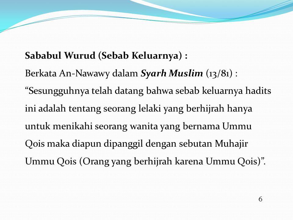 6 Sababul Wurud (Sebab Keluarnya) : Berkata An-Nawawy dalam Syarh Muslim (13/81) : Sesungguhnya telah datang bahwa sebab keluarnya hadits ini adalah tentang seorang lelaki yang berhijrah hanya untuk menikahi seorang wanita yang bernama Ummu Qois maka diapun dipanggil dengan sebutan Muhajir Ummu Qois (Orang yang berhijrah karena Ummu Qois) .