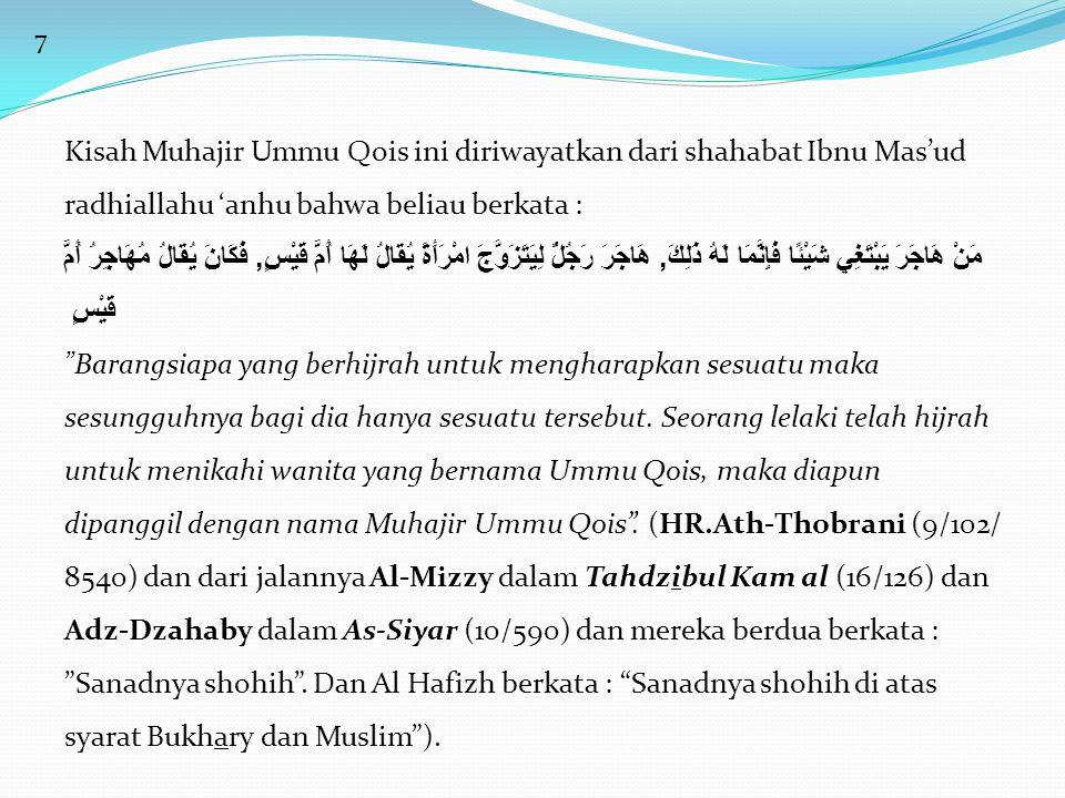 7 Kisah Muhajir Ummu Qois ini diriwayatkan dari shahabat Ibnu Mas'ud radhiallahu 'anhu bahwa beliau berkata : مَنْ هَاجَرَ يَبْتَغِي شَيْئًا فَإِنَّمَا لَهُ ذَلِكَ, هَاجَرَ رَجُلٌُ لِيَتَزَوَّجَ امْرَأَةً يُقَالُ لَهَا أُمُّ قَيْسٍ, فَكَانَ يُقَالُ مُهَاجِرُ أُمُّ قَيْسٍ Barangsiapa yang berhijrah untuk mengharapkan sesuatu maka sesungguhnya bagi dia hanya sesuatu tersebut.