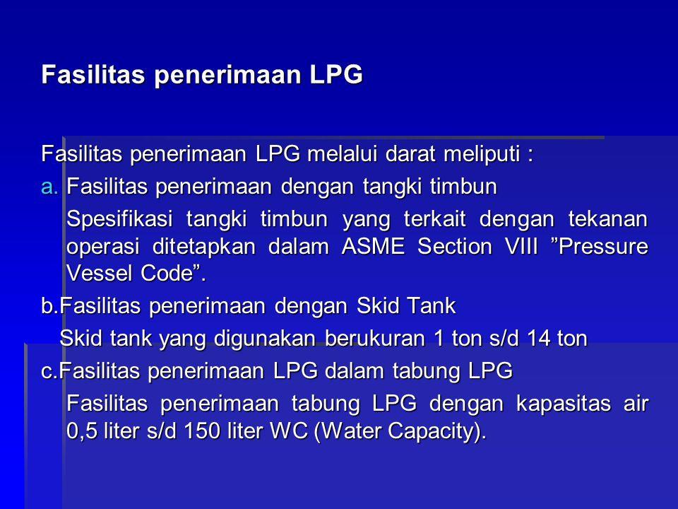 Fasilitas penerimaan LPG Fasilitas penerimaan LPG melalui darat meliputi : a.Fasilitas penerimaan dengan tangki timbun Spesifikasi tangki timbun yang