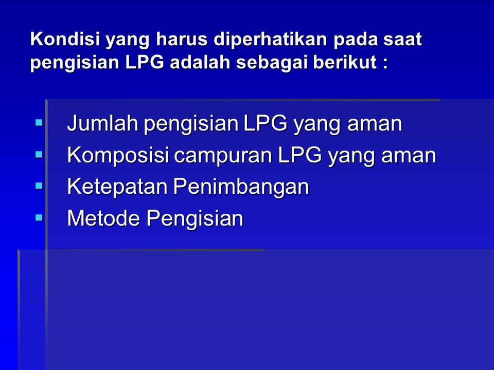 Kondisi yang harus diperhatikan pada saat pengisian LPG adalah sebagai berikut :  Jumlah pengisian LPG yang aman  Komposisi campuran LPG yang aman 