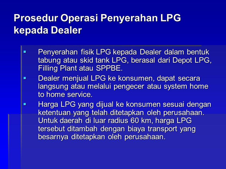 Prosedur Operasi Penyerahan LPG kepada Dealer  Penyerahan fisik LPG kepada Dealer dalam bentuk tabung atau skid tank LPG, berasal dari Depot LPG, Fil