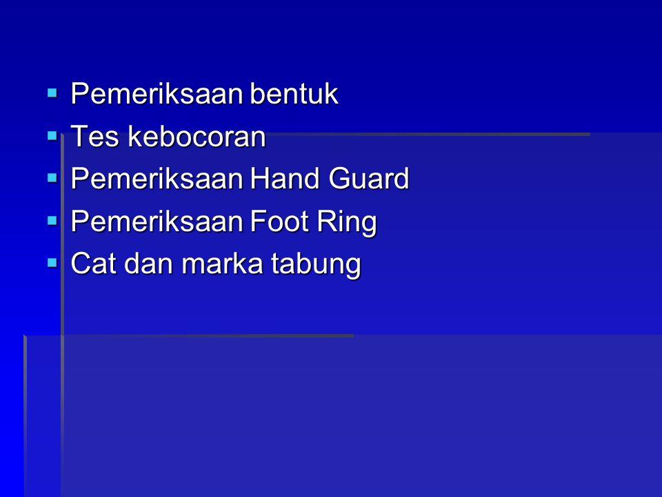  Pemeriksaan bentuk  Tes kebocoran  Pemeriksaan Hand Guard  Pemeriksaan Foot Ring  Cat dan marka tabung