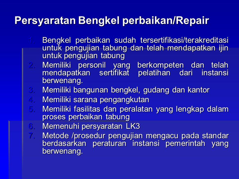 Persyaratan Bengkel perbaikan/Repair 1.Bengkel perbaikan sudah tersertifikasi/terakreditasi untuk pengujian tabung dan telah mendapatkan ijin untuk pe