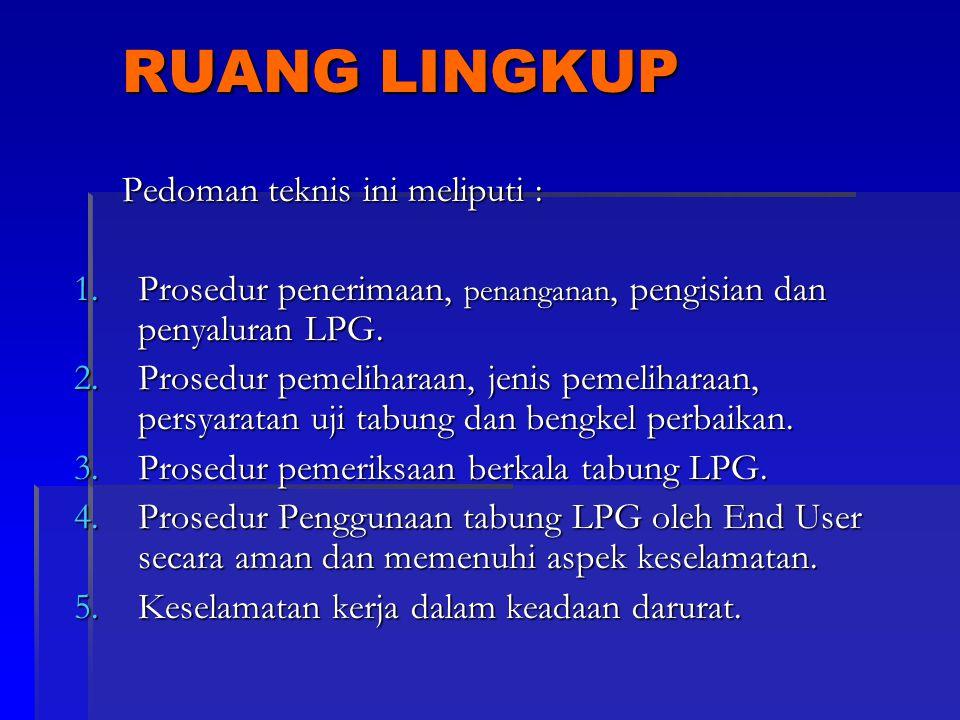 RUANG LINGKUP Pedoman teknis ini meliputi : 1.Prosedur penerimaan, penanganan, pengisian dan penyaluran LPG. 2.Prosedur pemeliharaan, jenis pemelihara