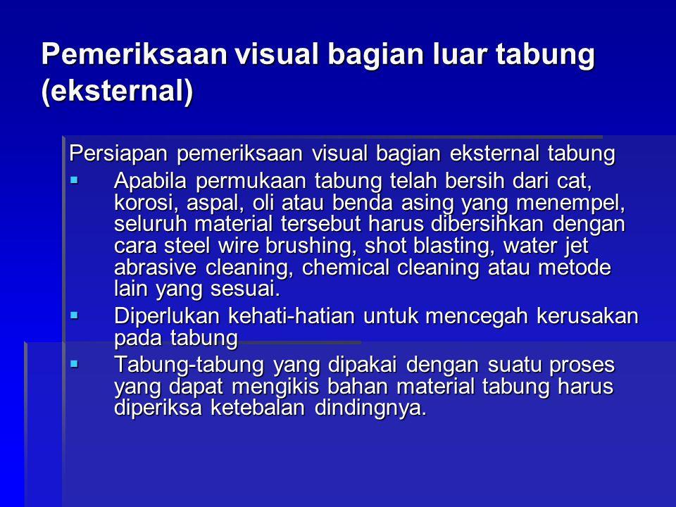 Pemeriksaan visual bagian luar tabung (eksternal) Persiapan pemeriksaan visual bagian eksternal tabung  Apabila permukaan tabung telah bersih dari ca