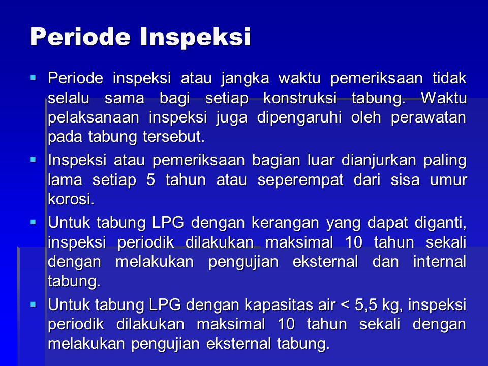Periode Inspeksi  Periode inspeksi atau jangka waktu pemeriksaan tidak selalu sama bagi setiap konstruksi tabung. Waktu pelaksanaan inspeksi juga dip