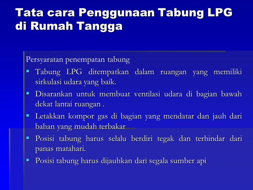 Tata cara Penggunaan Tabung LPG di Rumah Tangga Persyaratan penempatan tabung  Tabung LPG ditempatkan dalam ruangan yang memiliki sirkulasi udara yan