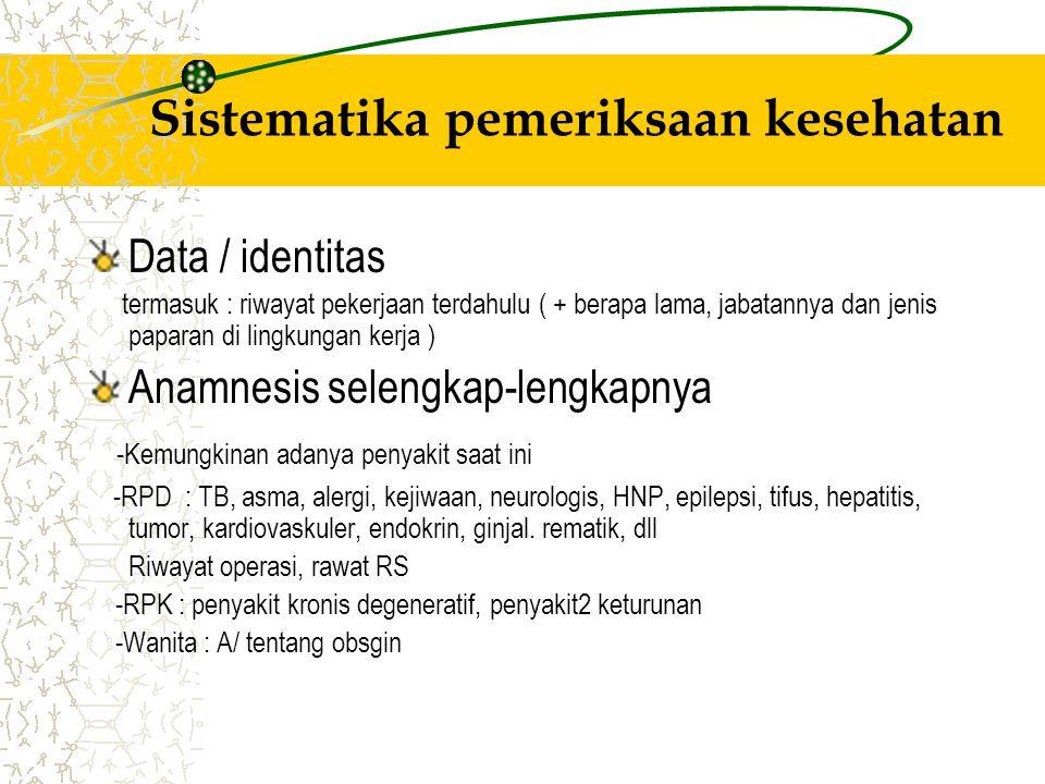 Sistematika pemeriksaan kesehatan Data / identitas termasuk : riwayat pekerjaan terdahulu ( + berapa lama, jabatannya dan jenis paparan di lingkungan