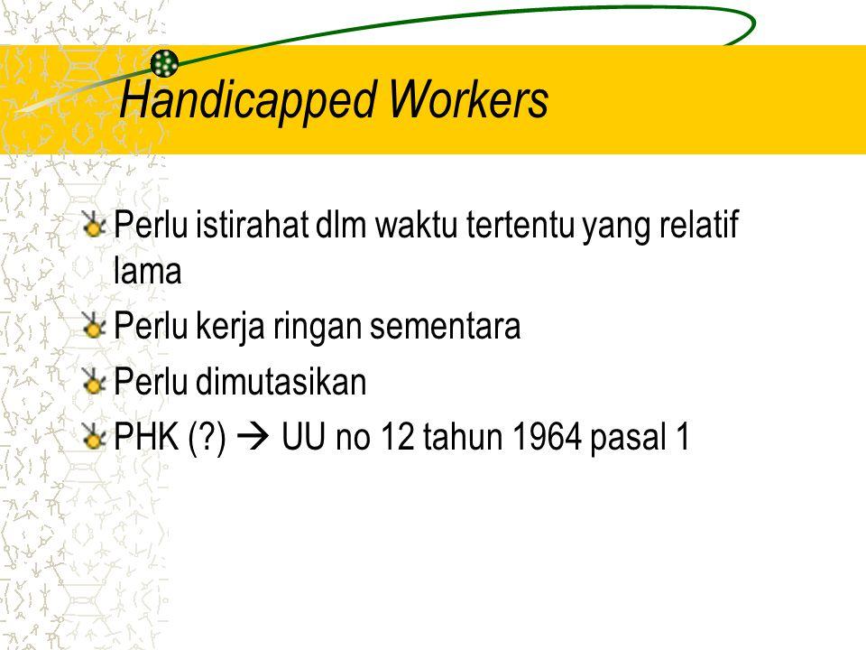 Handicapped Workers Perlu istirahat dlm waktu tertentu yang relatif lama Perlu kerja ringan sementara Perlu dimutasikan PHK (?)  UU no 12 tahun 1964