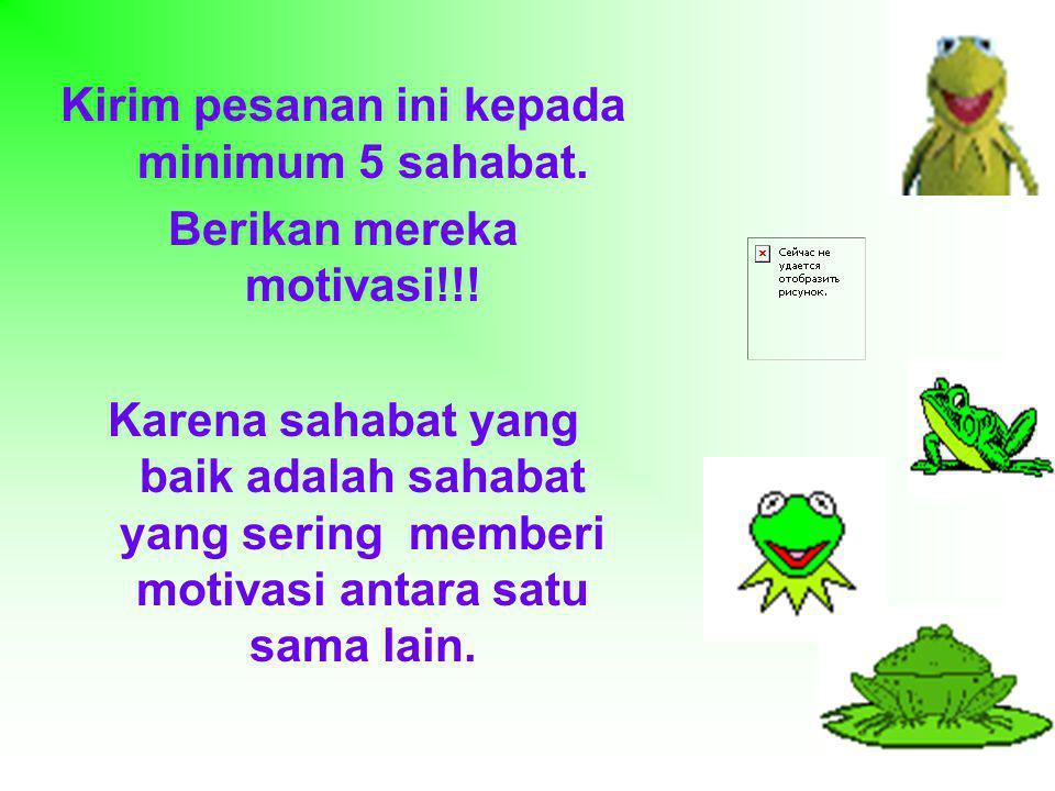 Kirim pesanan ini kepada minimum 5 sahabat. Berikan mereka motivasi!!! Karena sahabat yang baik adalah sahabat yang sering memberi motivasi antara sat