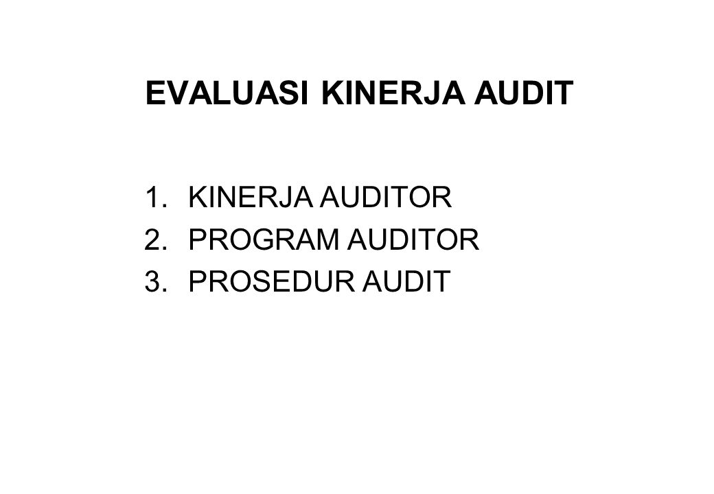 EVALUASI KINERJA AUDIT 1.KINERJA AUDITOR 2.PROGRAM AUDITOR 3.PROSEDUR AUDIT