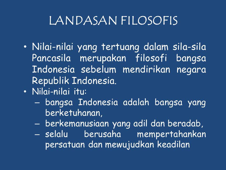 LANDASAN FILOSOFIS • Nilai-nilai yang tertuang dalam sila-sila Pancasila merupakan filosofi bangsa Indonesia sebelum mendirikan negara Republik Indone