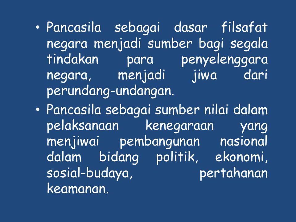 • Pancasila sebagai dasar filsafat negara menjadi sumber bagi segala tindakan para penyelenggara negara, menjadi jiwa dari perundang-undangan. • Panca