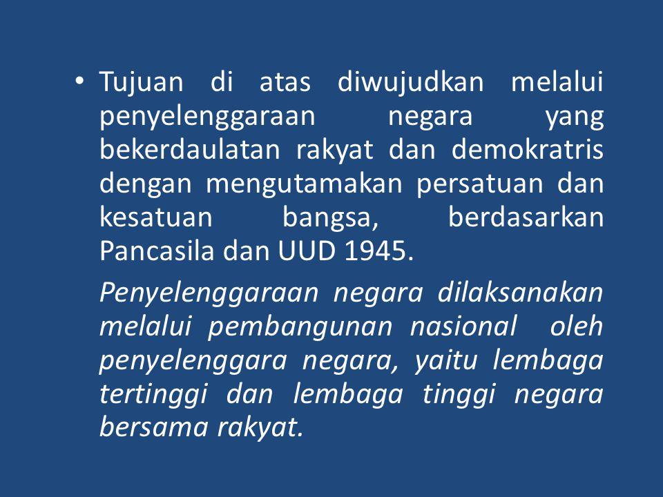 • Tujuan di atas diwujudkan melalui penyelenggaraan negara yang bekerdaulatan rakyat dan demokratris dengan mengutamakan persatuan dan kesatuan bangsa