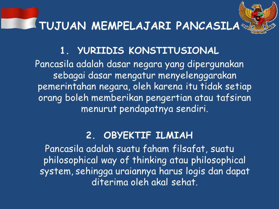 TUJUAN MEMPELAJARI PANCASILA 1. YURIIDIS KONSTITUSIONAL Pancasila adalah dasar negara yang dipergunakan sebagai dasar mengatur menyelenggarakan pemeri