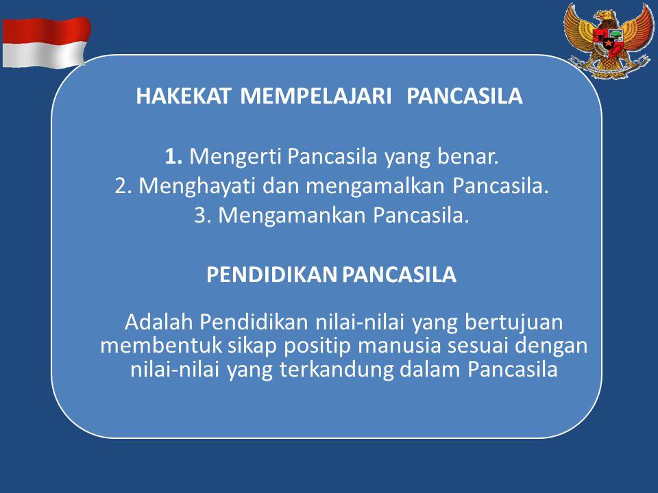 HAKEKAT MEMPELAJARI PANCASILA 1. Mengerti Pancasila yang benar. 2. Menghayati dan mengamalkan Pancasila. 3. Mengamankan Pancasila. PENDIDIKAN PANCASIL