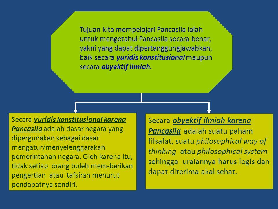 Tujuan kita mempelajari Pancasila ialah untuk mengetahui Pancasila secara benar, yakni yang dapat dipertanggungjawabkan, baik secara yuridis konstitus