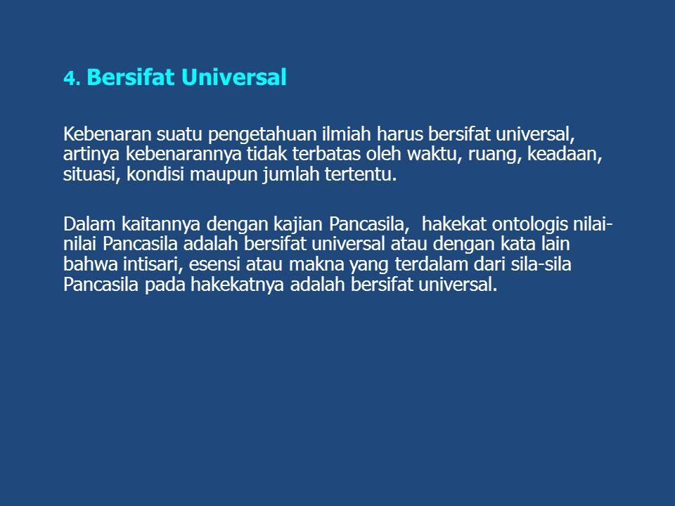4. Bersifat Universal Kebenaran suatu pengetahuan ilmiah harus bersifat universal, artinya kebenarannya tidak terbatas oleh waktu, ruang, keadaan, sit