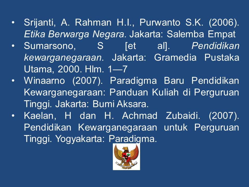 •Srijanti, A. Rahman H.I., Purwanto S.K. (2006). Etika Berwarga Negara. Jakarta: Salemba Empat •Sumarsono, S [et al]. Pendidikan kewarganegaraan. Jaka