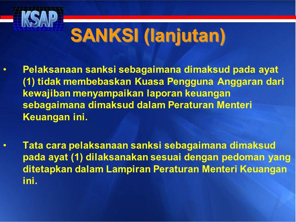 SANKSI (lanjutan) •Pelaksanaan sanksi sebagaimana dimaksud pada ayat (1) tidak membebaskan Kuasa Pengguna Anggaran dari kewajiban menyampaikan laporan