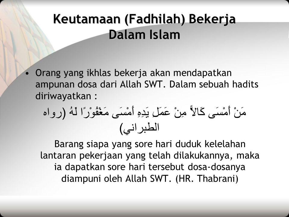 Keutamaan (Fadhilah) Bekerja Dalam Islam •Orang yang ikhlas bekerja akan mendapatkan ampunan dosa dari Allah SWT. Dalam sebuah hadits diriwayatkan : م