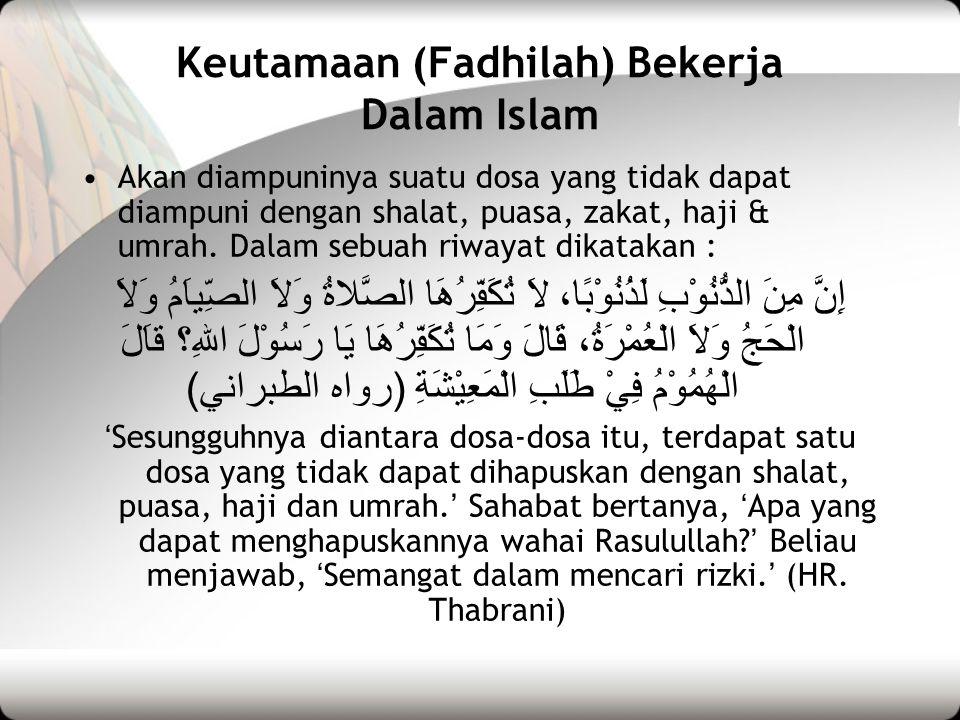 Keutamaan (Fadhilah) Bekerja Dalam Islam •Akan diampuninya suatu dosa yang tidak dapat diampuni dengan shalat, puasa, zakat, haji & umrah. Dalam sebua