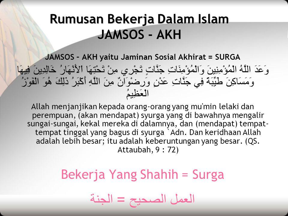 Rumusan Bekerja Dalam Islam JAMSOS - AKH JAMSOS – AKH yaitu Jaminan Sosial Akhirat = SURGA وَعَدَ اللَّهُ الْمُؤْمِنِينَ وَالْمُؤْمِنَاتِ جَنَّاتٍ تَج