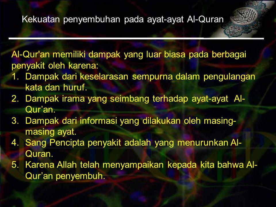 Kekuatan penyembuhan pada ayat-ayat Al-Quran Al-Qur an memiliki dampak yang luar biasa pada berbagai penyakit oleh karena: 1.Dampak dari keselarasan sempurna dalam pengulangan kata dan huruf.