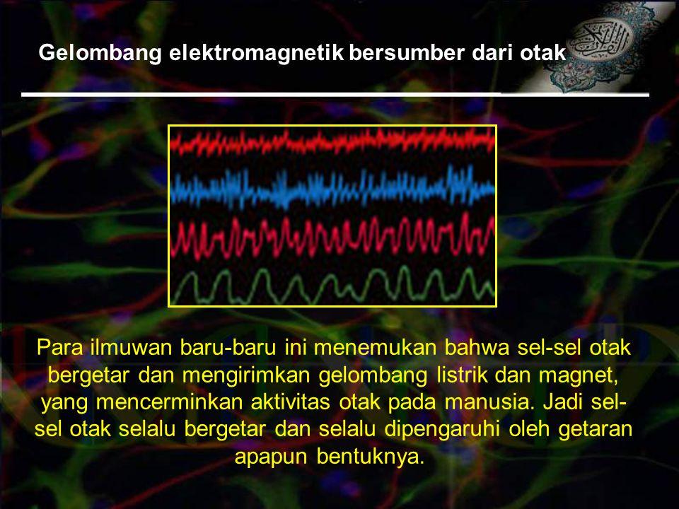 Gelombang elektromagnetik bersumber dari otak Para ilmuwan baru-baru ini menemukan bahwa sel-sel otak bergetar dan mengirimkan gelombang listrik dan magnet, yang mencerminkan aktivitas otak pada manusia.