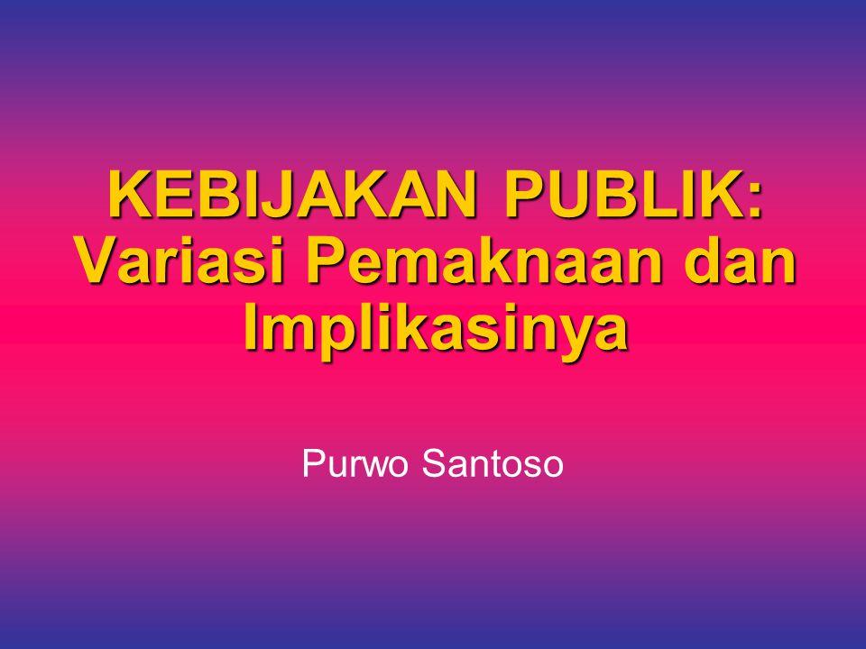 KEBIJAKAN PUBLIK: Variasi Pemaknaan dan Implikasinya Purwo Santoso