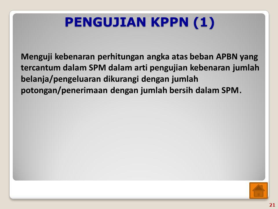 PENGUJIAN KPPN (2) 1.Menguji SPM UP berupa besaran UP yang dapat diberikan; 2.Menguji SPM TUP meliputi kesesuaian jumlah uang yang diajukan pada SPM TUP dengan jumlah uang yang disetujui Kepala KPPN; 3.Menguji SPM PTUP meliputi jumlah TUP yang diberikan dengan jumlah uang yang dipertanggungjawabkan dan kepatuhan jangka waktu pertanggungjawaban; 4.Menguji SPM GUP meliputi batas minimal revolving dari UP yang dikelola; 5.Menguji SPM LS Non Belanja Pegawai berupa kesesuaian data perjanjian/kontrak pada SPM LS dengan data perjanjian/kontrak yang tercantum dalam Kartu Pengawasan Kontrak KPPN; dan 6.Menguji SPM LS Belanja Pegawai sesuai dengan prosedur standar operasional yang ditetapkan oleh Direktur Jenderal Perbendaharaan.