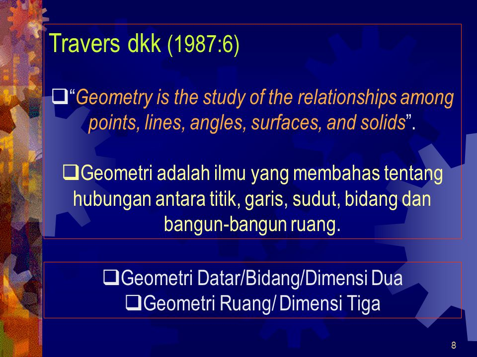 8 Travers dkk (1987:6)  Geometry is the study of the relationships among points, lines, angles, surfaces, and solids .