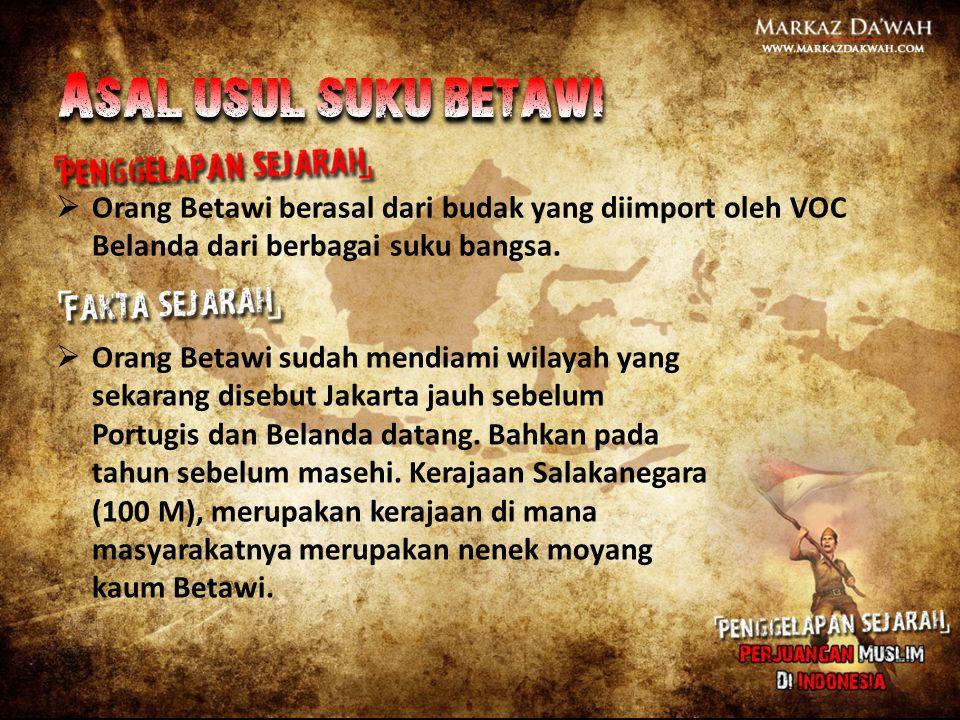  Orang Betawi berasal dari budak yang diimport oleh VOC Belanda dari berbagai suku bangsa.  Orang Betawi sudah mendiami wilayah yang sekarang disebu