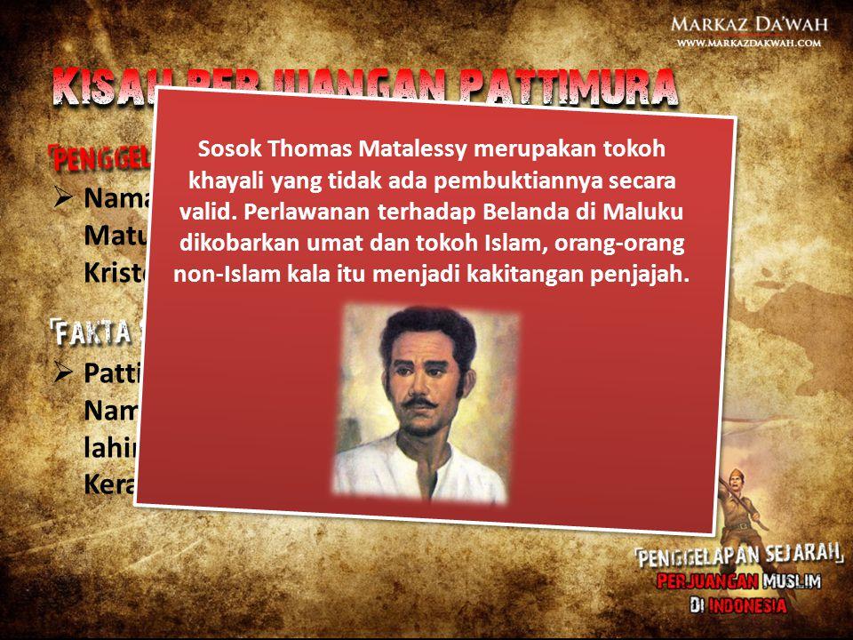  Nama asli Pattimura adalah Thomas Matulessy, lahir di Saparua dan beragama Kristen.  Pattimura adalah marga Muslim Ambon. Nama asli Pattimura adala