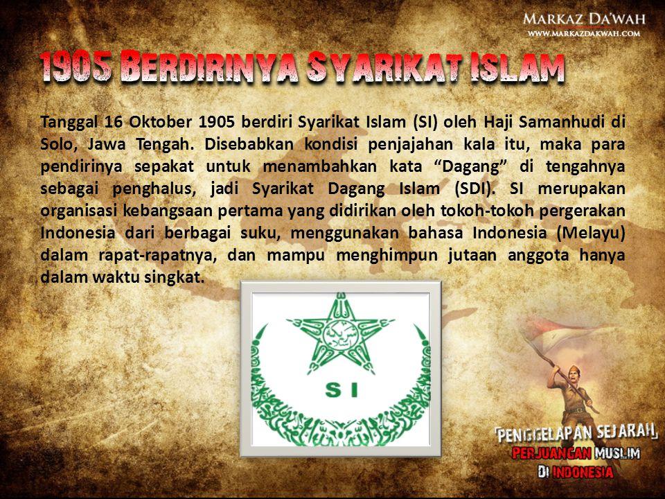 Tanggal 16 Oktober 1905 berdiri Syarikat Islam (SI) oleh Haji Samanhudi di Solo, Jawa Tengah. Disebabkan kondisi penjajahan kala itu, maka para pendir