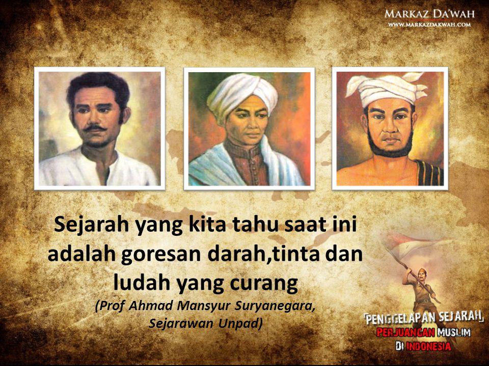 Sejarah yang kita tahu saat ini adalah goresan darah,tinta dan ludah yang curang (Prof Ahmad Mansyur Suryanegara, Sejarawan Unpad)