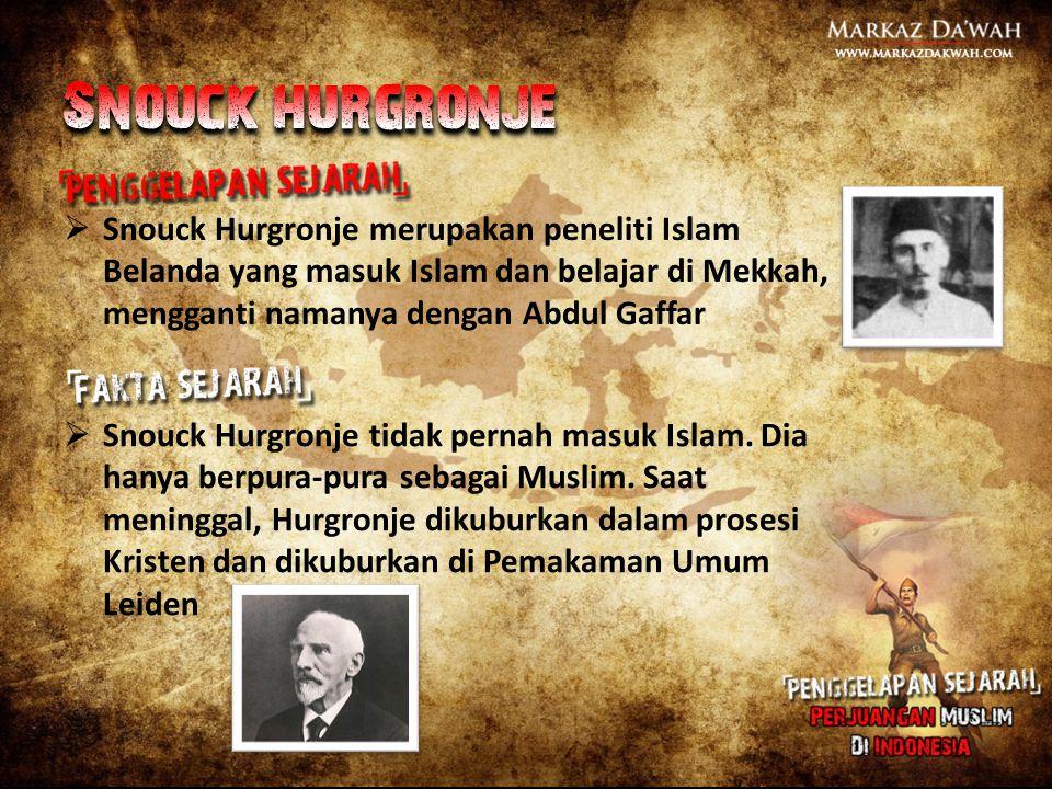  Snouck Hurgronje merupakan peneliti Islam Belanda yang masuk Islam dan belajar di Mekkah, mengganti namanya dengan Abdul Gaffar  Snouck Hurgronje t