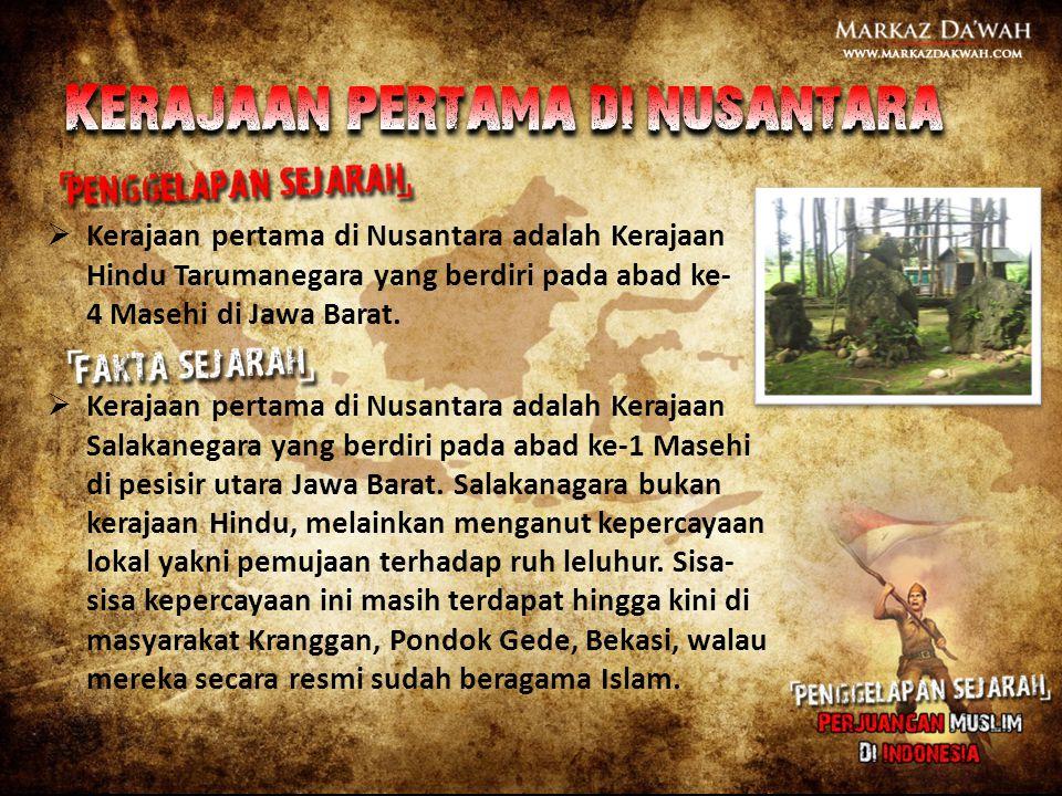  Kerajaan pertama di Nusantara adalah Kerajaan Hindu Tarumanegara yang berdiri pada abad ke- 4 Masehi di Jawa Barat.  Kerajaan pertama di Nusantara