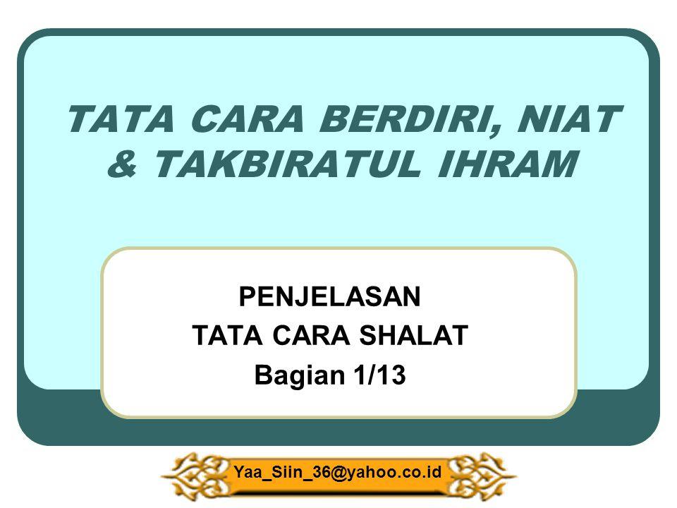 TATA CARA BERDIRI, NIAT & TAKBIRATUL IHRAM PENJELASAN TATA CARA SHALAT Bagian 1/13 Yaa_Siin_36@yahoo.co.id