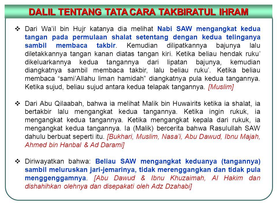  Dari Wa'il bin Hujr katanya dia melihat Nabi SAW mengangkat kedua tangan pada permulaan shalat setentang dengan kedua telinganya sambil membaca takb