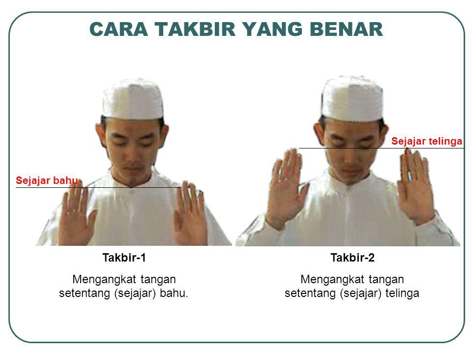Takbir-1 Mengangkat tangan setentang (sejajar) bahu. Takbir-2 Mengangkat tangan setentang (sejajar) telinga CARA TAKBIR YANG BENAR Sejajar bahu Sejaja