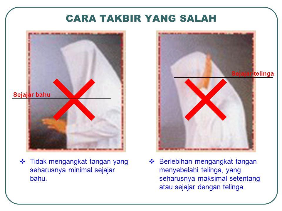 CARA TAKBIR YANG SALAH  Tidak mengangkat tangan yang seharusnya minimal sejajar bahu.  Berlebihan mengangkat tangan menyebelahi telinga, yang seharu